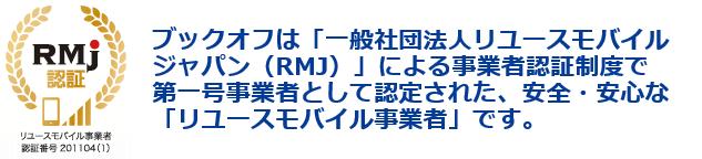 ブックオフは一般社団法人リユースモバイルジャパン(RMJ)による事業者認証制度で第一号業者として認定されています。